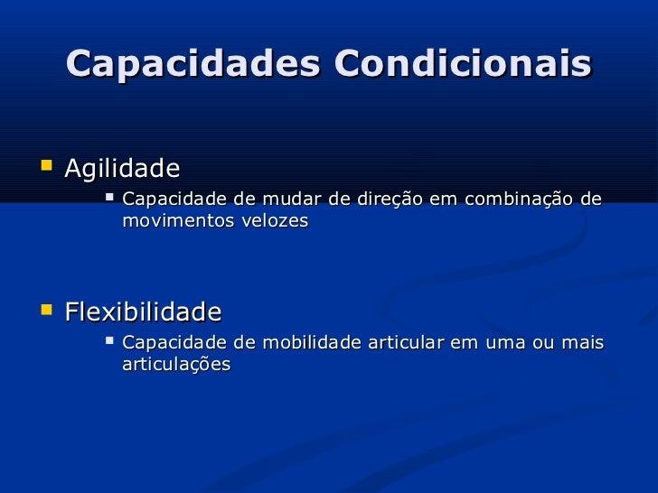 Capacidades Condicionais   Agilidade          Capacidade de mudar de direção em combinação de           movimentos veloz...