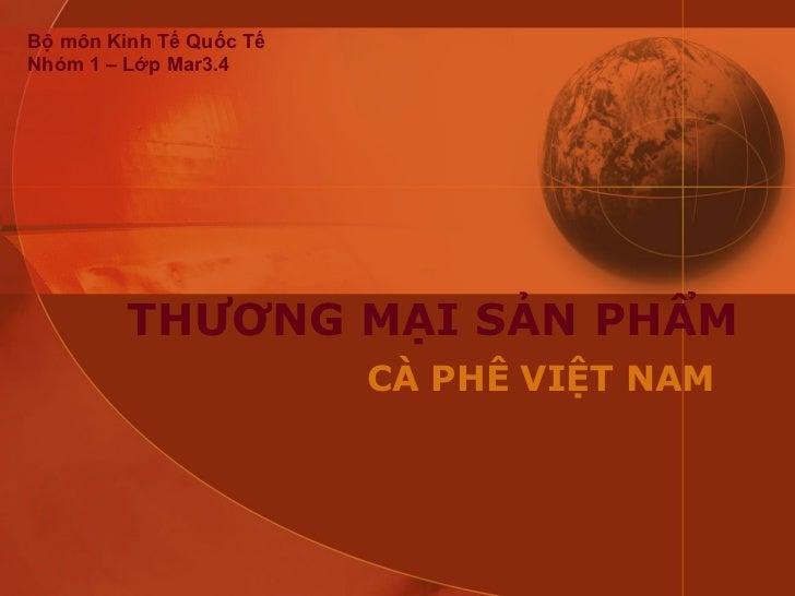 THƯƠNG MẠI SẢN PHẨM CÀ PHÊ VIỆT NAM Bộ môn Kinh Tế Quốc Tế Nhóm 1 – Lớp Mar3.4