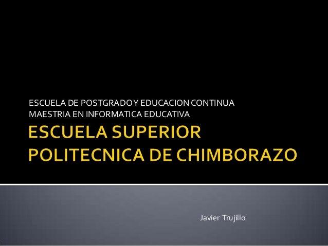ESCUELA DE POSTGRADO Y EDUCACION CONTINUAMAESTRIA EN INFORMATICA EDUCATIVA                                  Javier Trujillo
