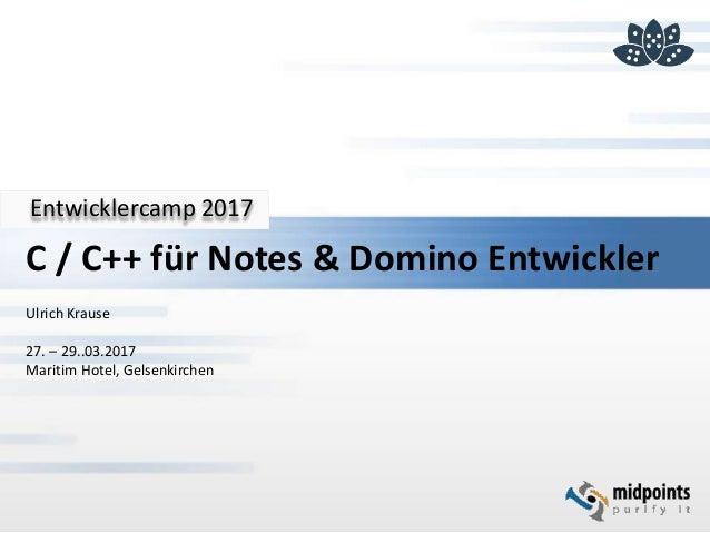 Entwicklercamp 2017 C / C++ für Notes & Domino Entwickler Ulrich Krause 27. – 29..03.2017 Maritim Hotel, Gelsenkirchen