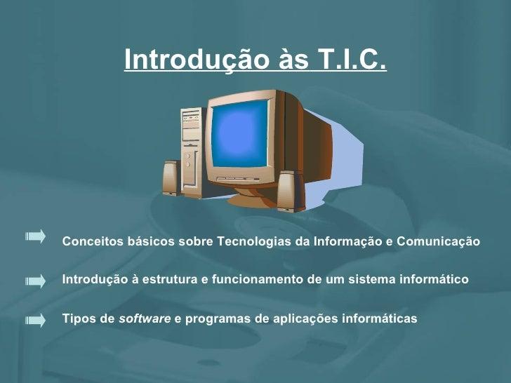 Introdução às  T.I.C. Conceitos básicos sobre Tecnologias da Informação e Comunicação Introdução à estrutura e funcionamen...
