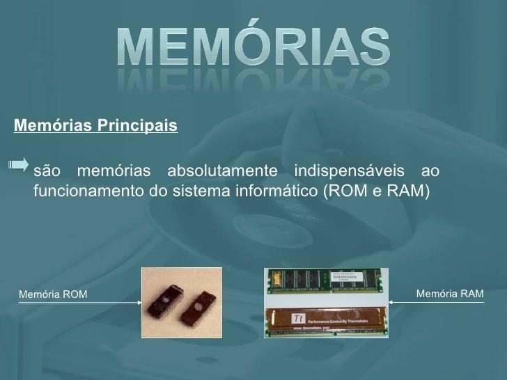 são memórias absolutamente indispensáveis ao funcionamento do sistema informático (ROM e RAM) Memórias Principais Memória ...