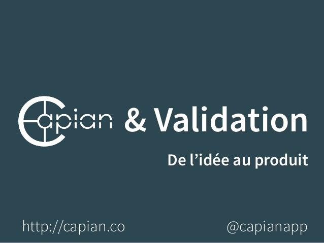 & Validation  De l'idée au produit  http://capian.co @capianapp