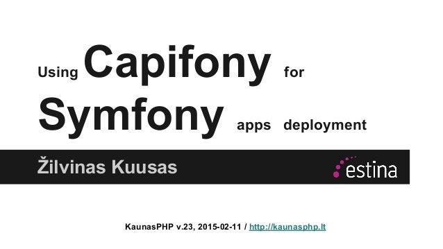 Using Capifony for Symfony apps deployment Žilvinas Kuusas KaunasPHP v.23, 2015-02-11 / http://kaunasphp.lt