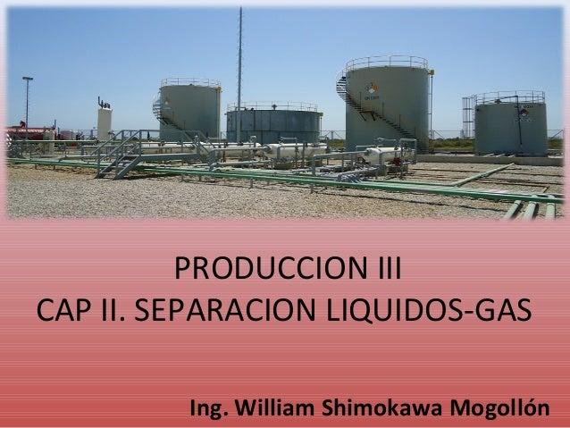 PRODUCCION III CAP II. SEPARACION LIQUIDOS-GAS Ing. William Shimokawa Mogollón