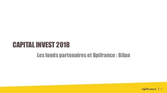 CAPITAL INVEST 2018 Les fonds partenaires et Bpifrance : Bilan 1