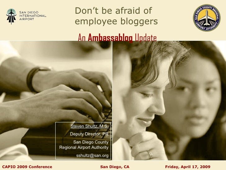 Don't be afraid of  employee bloggers An  Ambassablog  Update   CAPIO 2009 Conference    San Diego, CA  Friday, April 17, ...