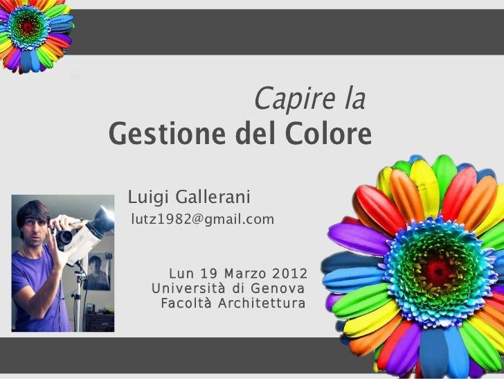 Capire laGestione del Colore Luigi Gallerani lutz1982@gmail.com     Lun 19 Marzo 2012   Università di Genova    Facoltà Ar...