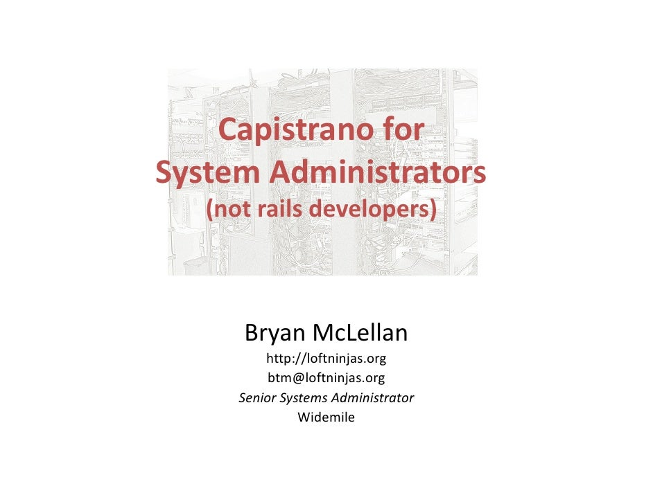 Capistrano for System Administrators    (not rails developers)          Bryan McLellan           http://loftninjas.org    ...