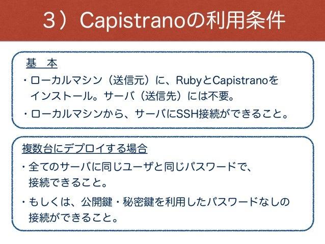 3)Capistranoの利用条件 ・ローカルマシン(送信元)に、RubyとCapistranoを インストール。サーバ(送信先)には不要。 ・ローカルマシンから、サーバにSSH接続ができること。 ・全てのサーバに同じユーザと同じパスワードで...