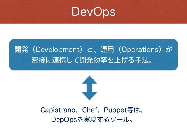 DevOps 開発(Development)と、運用(Operations)が 密接に連携して開発効率を上げる手法。 Capistrano、Chef、Puppet等は、 DepOpsを実現するツール。