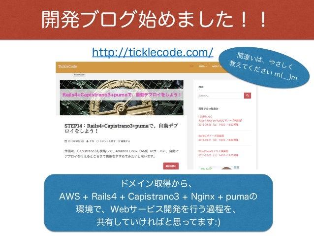 開発ブログ始めました!! http://ticklecode.com/ ドメイン取得から、 AWS + Rails4 + Capistrano3 + Nginx + pumaの 環境で、Webサービス開発を行う過程を、 共有していければと思って...