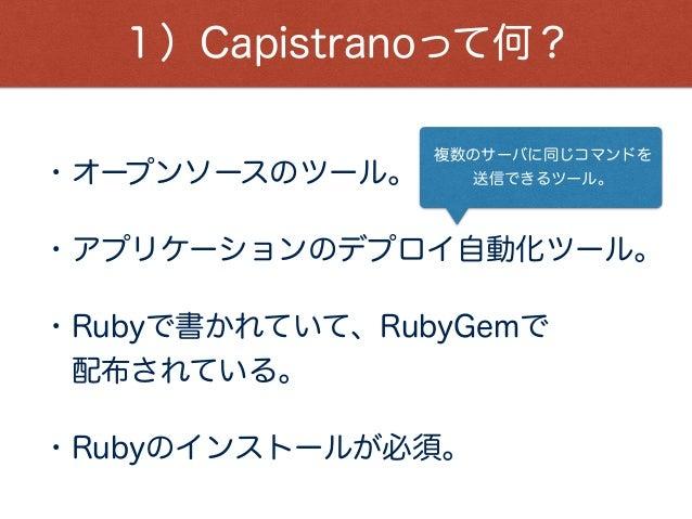 1)Capistranoって何? ・オープンソースのツール。 ・アプリケーションのデプロイ自動化ツール。 ・Rubyで書かれていて、RubyGemで 配布されている。 ・Rubyのインストールが必須。 複数のサーバに同じコマンドを 送信できる...