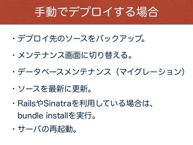 手動でデプロイする場合 ・デプロイ先のソースをバックアップ。 ・メンテナンス画面に切り替える。 ・データベースメンテナンス(マイグレーション) ・ソースを最新に更新。 ・RailsやSinatraを利用している場合は、 bundle insta...