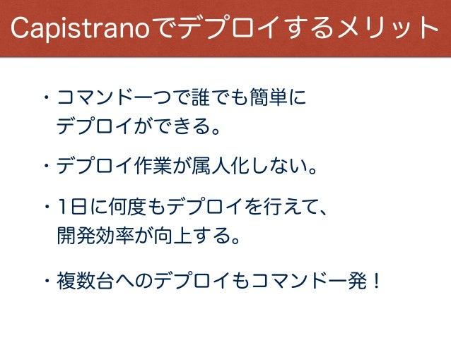 Capistranoを導入するメリット ・コマンド一つで誰でも簡単に デプロイができる。 ・デプロイ作業が属人化しない。 ・1日に何度もデプロイを行えて、 開発効率が向上する。 Capistranoでデプロイするメリット ・複数台へのデプロ...