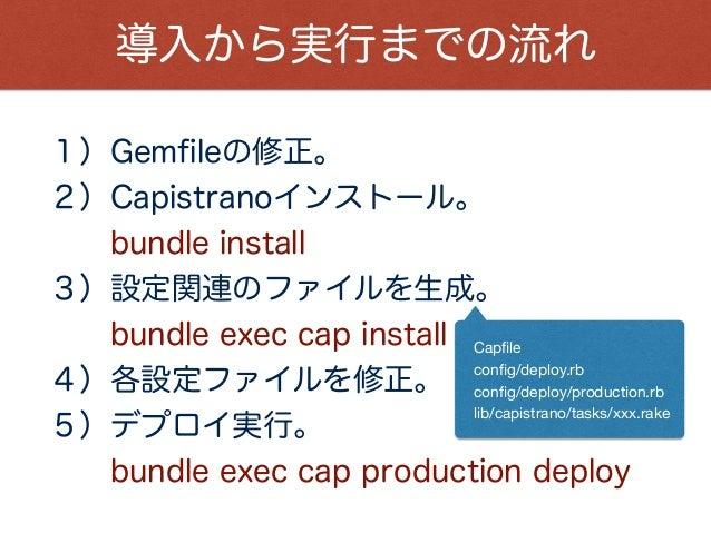 導入から実行までの流れ 1)Gemfileの修正。 2)Capistranoインストール。 bundle install 3)設定関連のファイルを生成。 bundle exec cap install 4)各設定ファイルを修正。 5)デプ...
