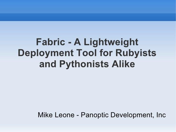 Fabric - A Lightweight Deployment Tool for Rubyists and Pythonists Alike <ul><li>Mike Leone - Panoptic Development, Inc </...