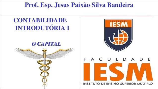 1 Prof. Esp. Jesus Paixão Silva Bandeira CONTABILIDADE INTRODUTÓRIA I O CAPITAL