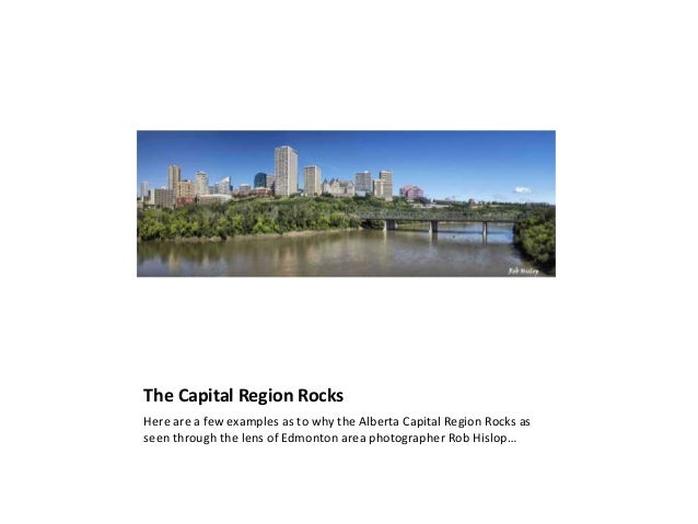 The Capital Region Rocks Here are a few examples as to why the Alberta Capital Region Rocks as seen through the lens of Ed...