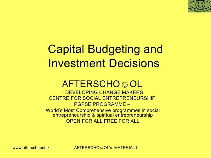 Capital Budgeting and Investment Decisions  AFTERSCHO☺OL   –  DEVELOPING CHANGE MAKERS  CENTRE FOR SOCIAL ENTREPRENEURSHIP...