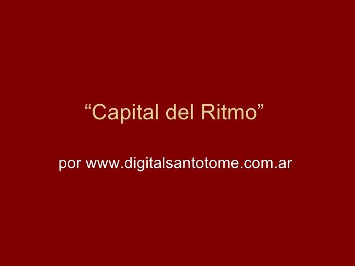 """ Capital del Ritmo""  por www.digitalsantotome.com.ar"