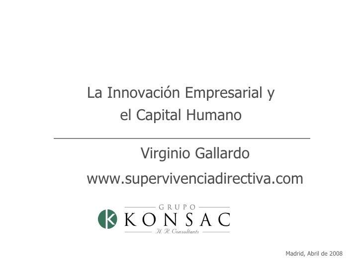 Madrid, Abril de 2008 La Innovación Empresarial y el Capital Humano Virginio Gallardo www.supervivenciadirectiva.com