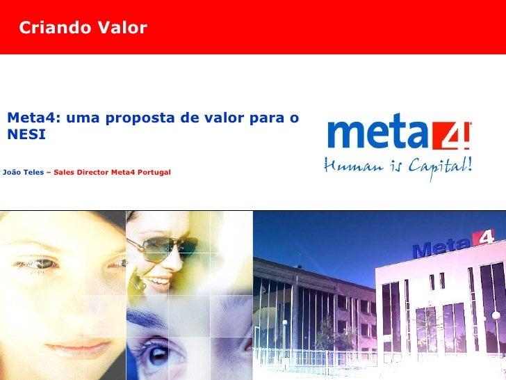 Criando Valor João Teles  – Sales Director Meta4 Portugal Meta4: uma proposta de valor para o NESI