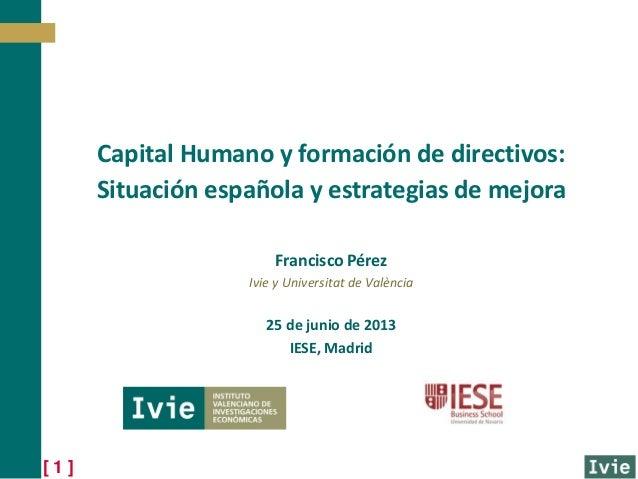 [ 1 ]Francisco PérezIvie y Universitat de València25 de junio de 2013IESE, MadridCapital Humano y formación de directivos:...