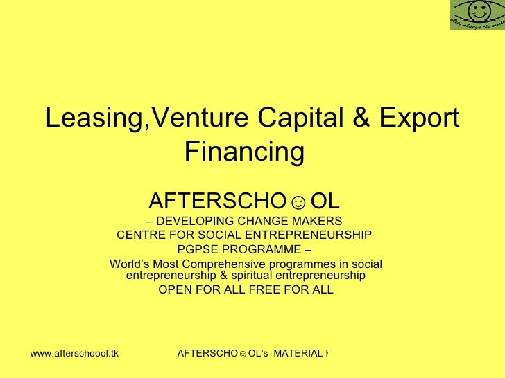 Leasing,Venture Capital & Export Financing  AFTERSCHO☺OL   –  DEVELOPING CHANGE MAKERS  CENTRE FOR SOCIAL ENTREPRENEURSHIP...