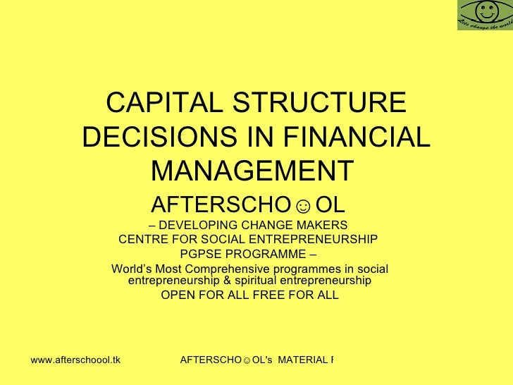 CAPITAL STRUCTURE DECISIONS IN FINANCIAL MANAGEMENT  AFTERSCHO☺OL   –  DEVELOPING CHANGE MAKERS  CENTRE FOR SOCIAL ENTREPR...