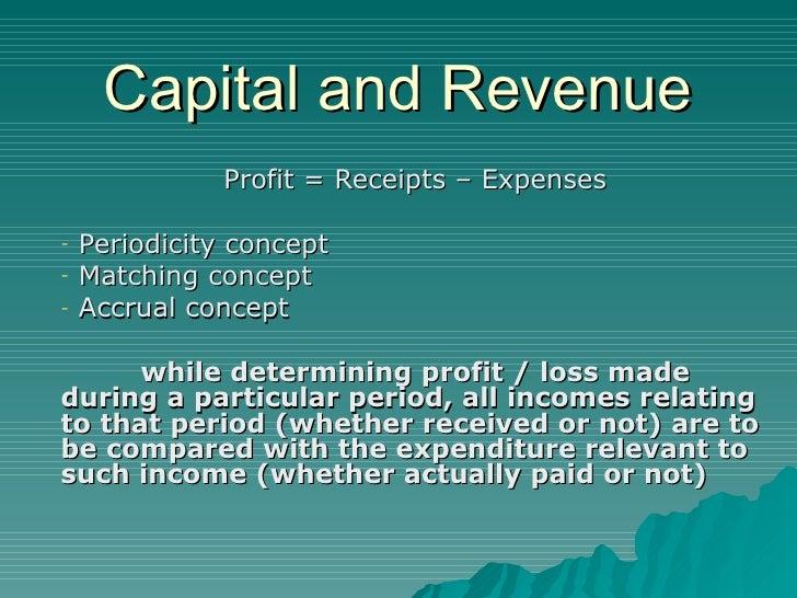 Capital and Revenue <ul><li>Profit = Receipts – Expenses </li></ul><ul><li>Periodicity concept </li></ul><ul><li>Matching ...