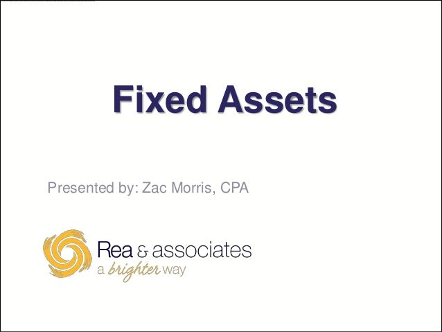 Fixed AssetsPresented by: Zac Morris, CPA