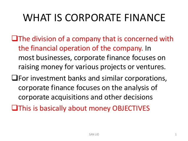 WHAT IS CORPORATE FINANCEThe division of a company that is concerned with the financial operation of the company. In most...