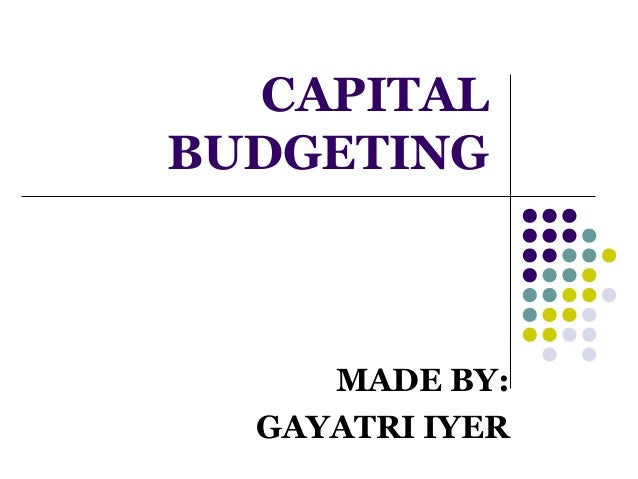 CAPITAL BUDGETING  MADE BY: GAYATRI IYER