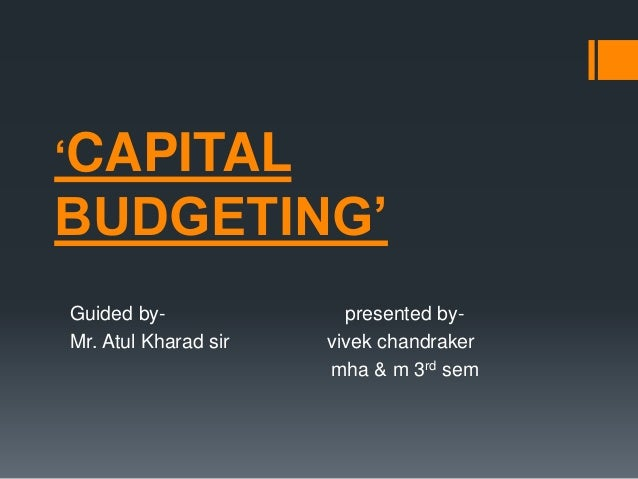 'CAPITAL BUDGETING' Guided by- presented by- Mr. Atul Kharad sir vivek chandraker mha & m 3rd sem