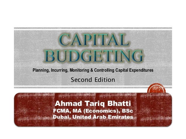 Second Edition Planning, Incurring, Monitoring & Controlling Capital Expenditures Ahmad Tariq Bhatti FCMA, MA (Economics),...