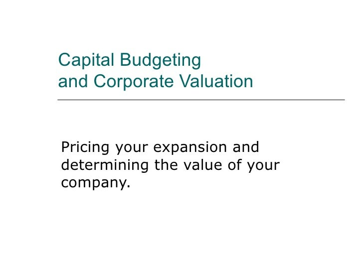 Capital Budgeting  and Corporate Valuation Pricing your expansion and determining the value of your company.