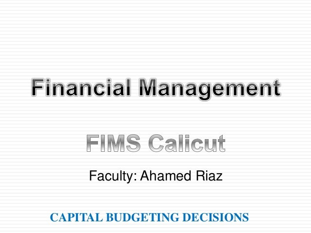 CAPITAL BUDGETING DECISIONS Faculty: Ahamed Riaz