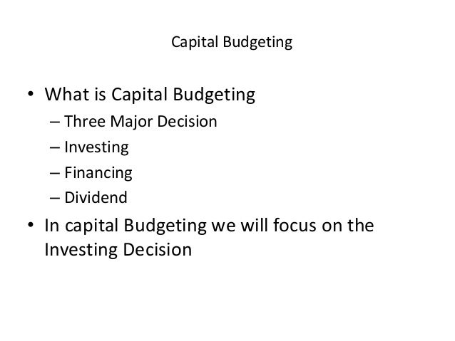 Capital Budgeting • What is Capital Budgeting – Three Major Decision – Investing – Financing – Dividend • In capital Budge...