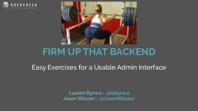 FIRM UP THAT BACKEND Easy Exercises for a Usable Admin Interface Lauren Byrwa - @labyrwa Jason Wasser - @JasonWasser