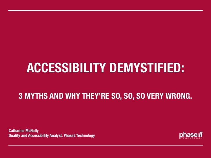 ACCESSIBILITY DEMYSTIFIED:     3 MYTHS AND WHY THEY'RE SO, SO, SO VERY WRONG.Catharine McNallyQuality and Accessibility An...