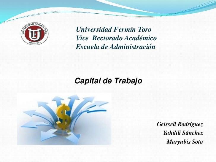 Universidad Fermín ToroVice  Rectorado AcadémicoEscuela de Administración<br />Capital de Trabajo <br />Geissell Rodríguez...