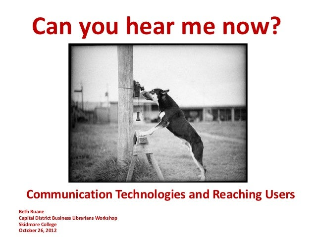 Can you hear me now?   Communication Technologies and Reaching UsersBeth RuaneCapital District Business Librarians Worksho...