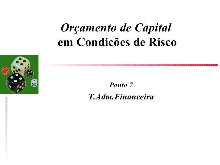 Orçamento de Capital  em Condicões de Risco Ponto 7 T.Adm.Financeira