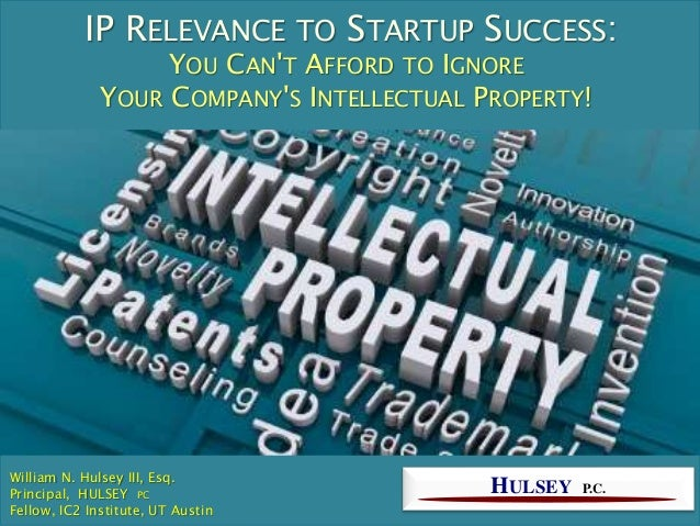 IP RELEVANCE TO STARTUP SUCCESS: YOU CAN'T AFFORD TO IGNORE YOUR COMPANY'S INTELLECTUAL PROPERTY! HULSEY P.C. William N. H...