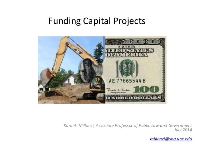 Funding Capital Projects Kara A. Millonzi, Associate Professor of Public Law and Government July 2014 millonzi@sog.unc.edu