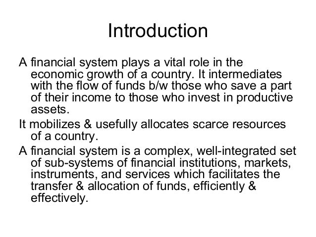 IntroductionA financial system plays a vital role in the   economic growth of a country. It intermediates   with the flow ...