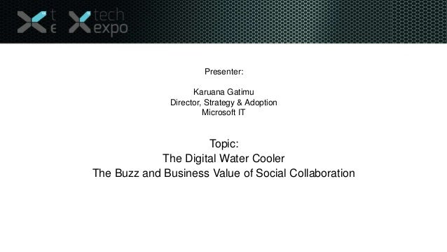 Presenter:  Karuana Gatimu Director, Strategy & Adoption Microsoft IT  Topic: The Digital Water Cooler The Buzz and Busine...