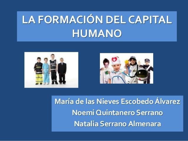 LA FORMACIÓN DEL CAPITALHUMANOMaría de las Nieves Escobedo ÁlvarezNoemi Quintanero SerranoNatalia Serrano Almenara