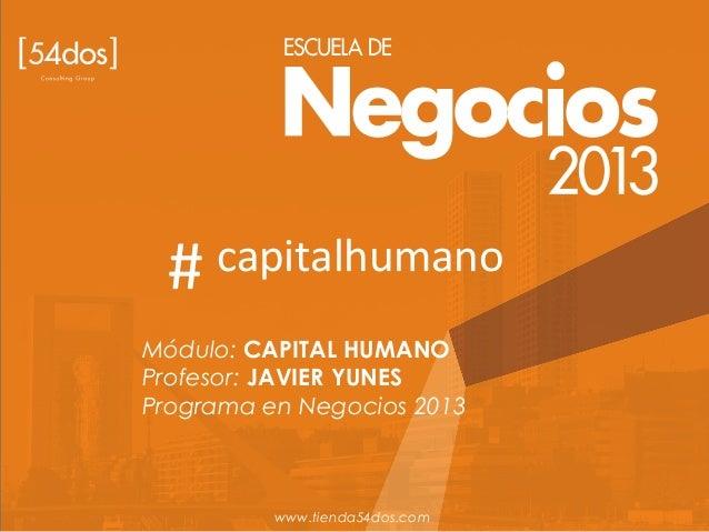 Módulo: CAPITAL HUMANO Profesor: JAVIER YUNES Programa en Negocios 2013 www.tienda54dos.com # capitalhumano